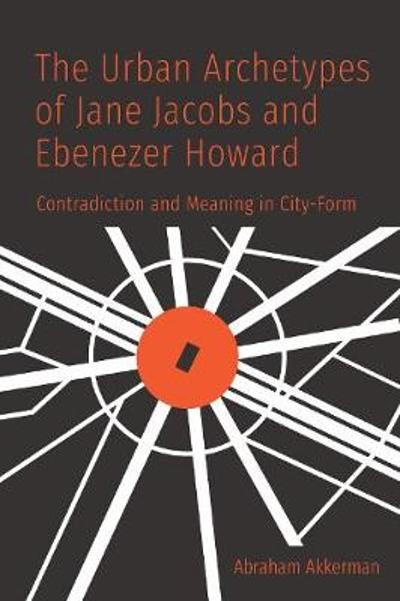 The Urban Archetypes of Jane Jacobs and Ebenezer Howard - Abraham Akkerman