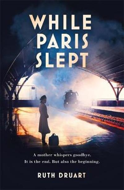 While Paris Slept: A mother in wartime Paris. A heartwrenching choice. A remarkable story. - Ruth Druart