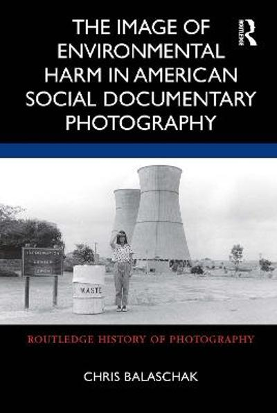 The Image of Environmental Harm in American Social Documentary Photography - Chris Balaschak