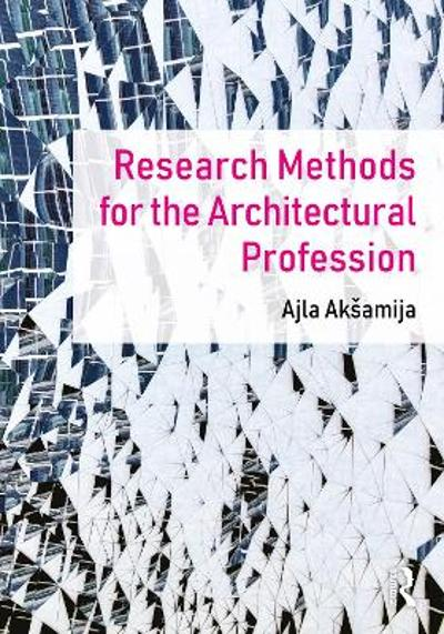Research Methods for the Architectural Profession - Ajla Aksamija