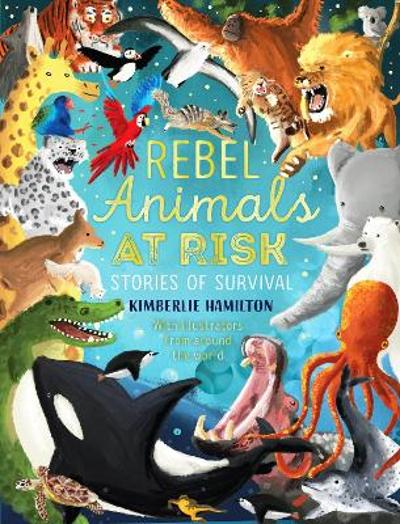Rebel Animals At-Risk: Stories of Survival - Kimberlie Hamilton