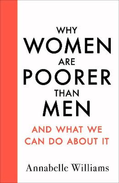 Why Women Are Poorer Than Men and What We Can Do About It - Annabelle Williams