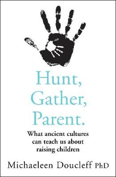 Hunt, Gather, Parent - Michaeleen Doucleff