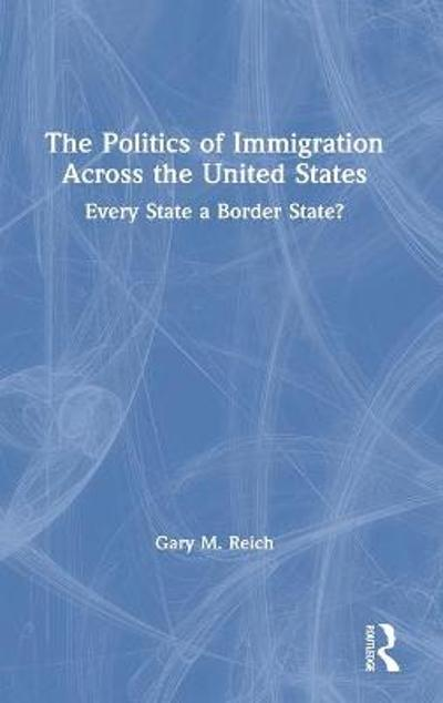 The Politics of Immigration Across the United States - Gary M. Reich