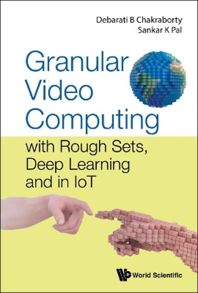 Granular Video Computing: With Rough Sets, Deep Learning And In Iot - Debarati Bhunia Chakraborty