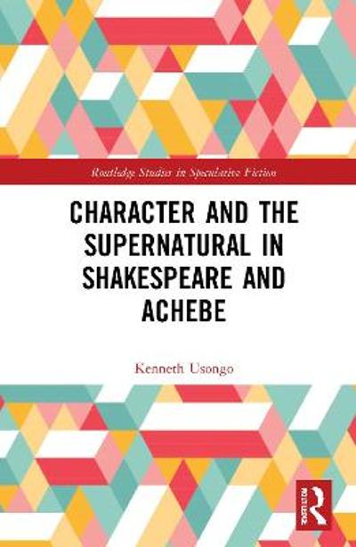 Character and the Supernatural in Shakespeare and Achebe - Kenneth Usongo