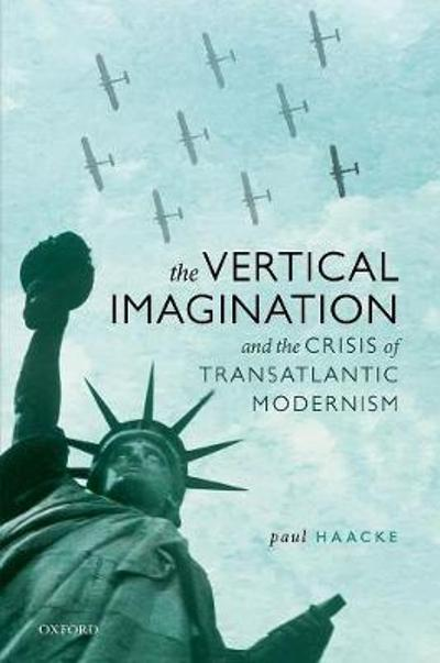 The Vertical Imagination and the Crisis of Transatlantic Modernism - Paul Haacke