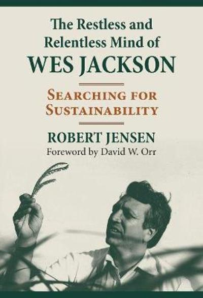 The Restless and Relentless Mind of Wes Jackson - Robert Jensen