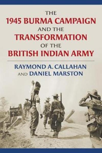 The 1945 Burma Campaign and the Transformation of the British Indian Army - Raymond Callahan