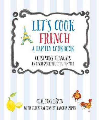 Let's Cook French, A Family Cookbook - Claudine Pepin