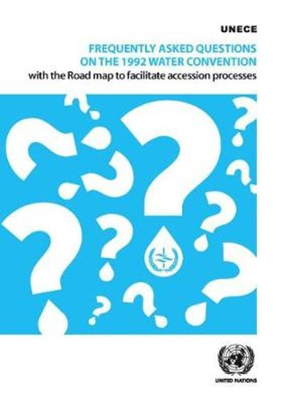 Frequently asked questions on the 1992 Water Convention with the road map to facilitate accession processes - United Nations: Economic Commission for Europe