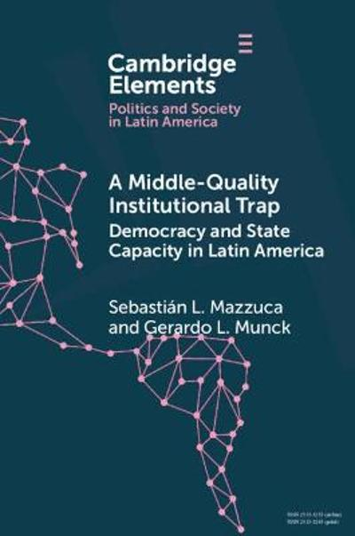 A Middle-Quality Institutional Trap: Democracy and State Capacity in Latin America - Sebastian L. Mazzuca
