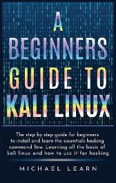 A Beginners Guide to Kali Linux - Michael Smith