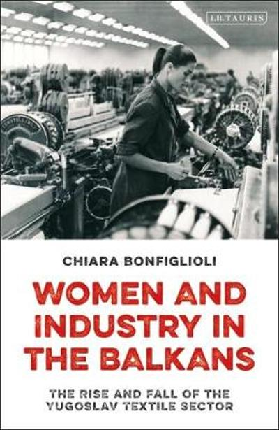 Women and Industry in the Balkans - Chiara Bonfiglioli