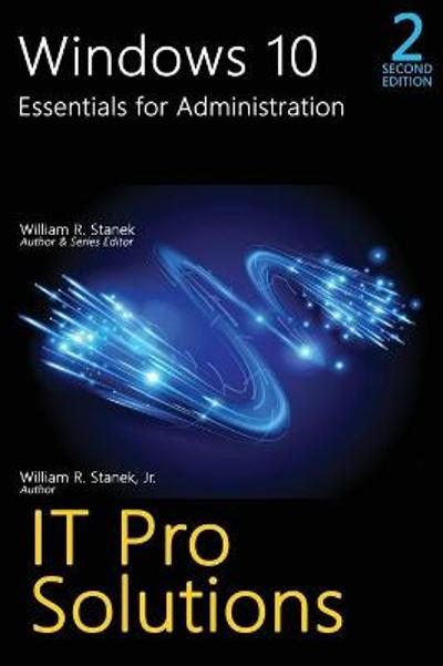 Windows 10, Essentials for Administration, Professional Reference, 2nd Edition - William R Stanek