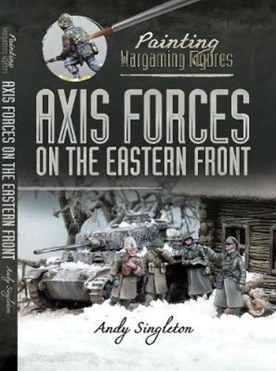 Painting Wargaming Figures: Axis Forces on the Eastern Front - Andy Singleton