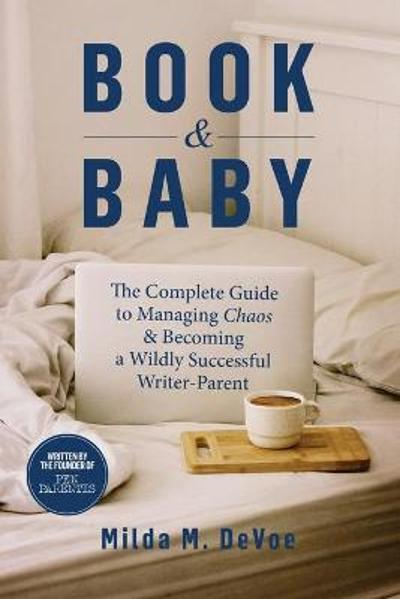 Book and Baby, The Complete Guide to Managing Chaos and Becoming A Wildly Successful Writer-Parent - Milda M Devoe