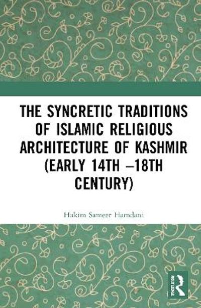 The Syncretic Traditions of Islamic Religious Architecture of Kashmir (Early 14th -18th Century) - Hakim Sameer Hamdani