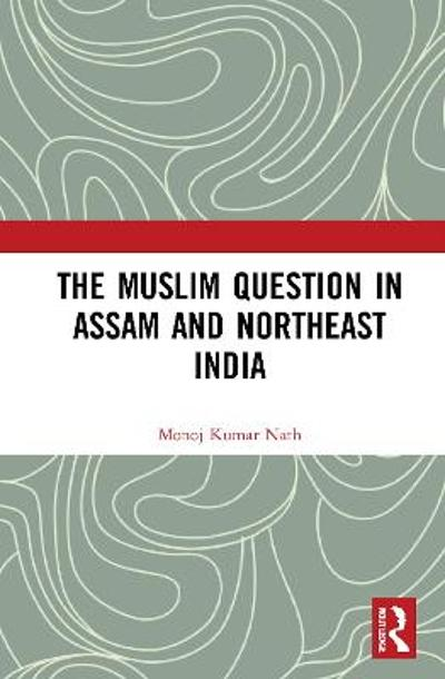 The Muslim Question in Assam and Northeast India - Monoj Kumar Nath