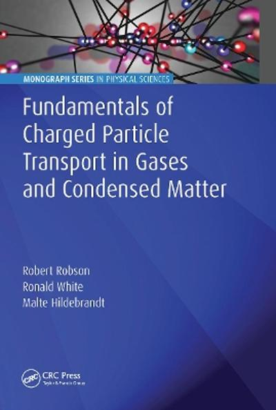 Fundamentals of Charged Particle Transport in Gases and Condensed Matter - Robert Robson