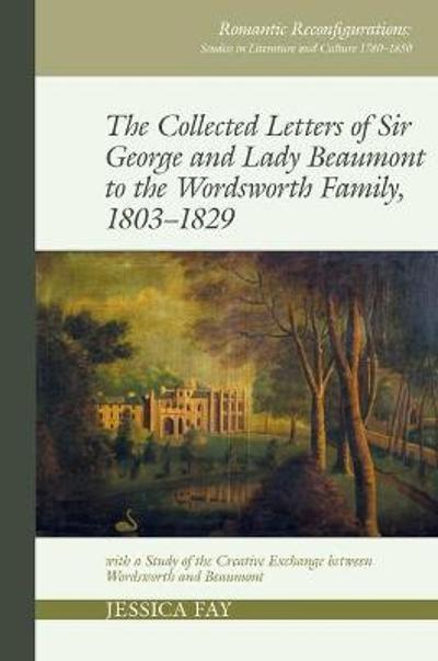 The Collected Letters of Sir George and Lady Beaumont to the Wordsworth Family, 1803-1829 - Jessica Fay