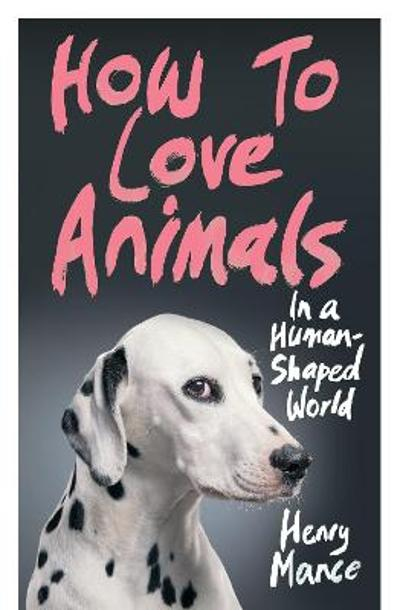 How to Love Animals - Henry Mance