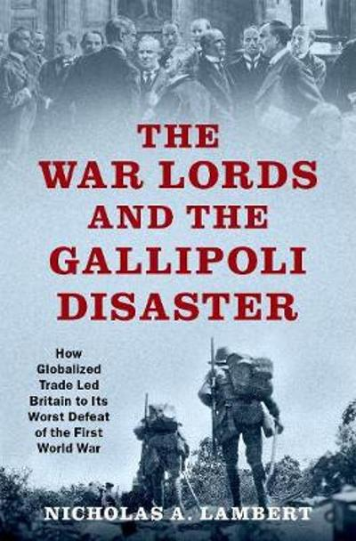 The War Lords and the Gallipoli Disaster - Nicholas A. Lambert