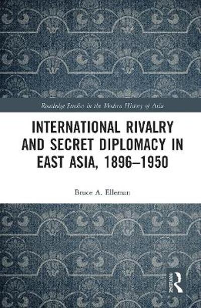International Rivalry and Secret Diplomacy in East Asia, 1896-1950 - Bruce Elleman