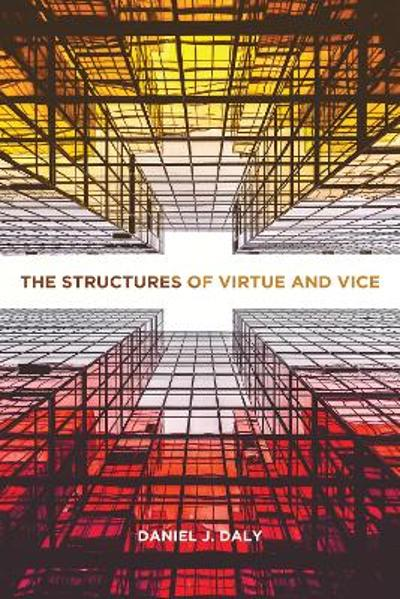 The Structures of Virtue and Vice - Daniel J. Daly