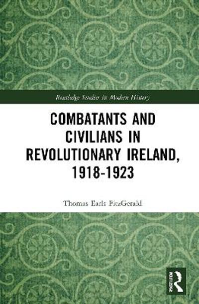 Combatants and Civilians in Revolutionary Ireland, 1918-1923 - Thomas Earls FitzGerald