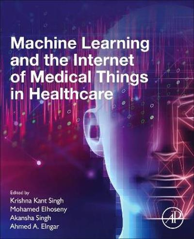 Machine Learning and the Internet of Medical Things in Healthcare - Krishna Kant Singh