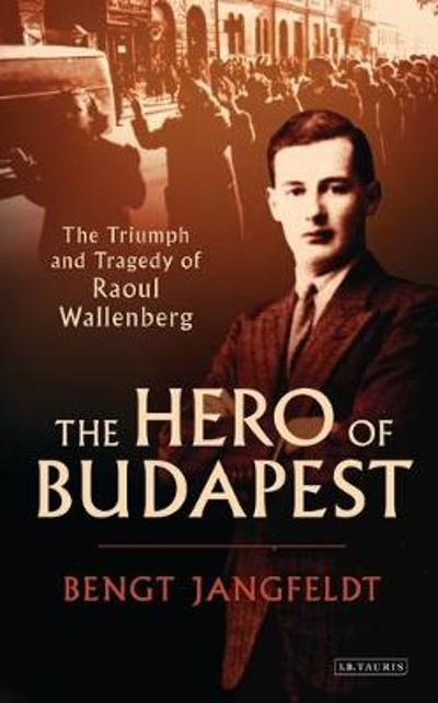 The Hero of Budapest - Bengt Jangfeldt