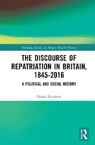 The Discourse of Repatriation in Britain, 1845-2016 - Daniel Renshaw