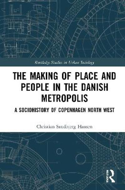 The Making of Place and People in the Danish Metropolis - Christian Sandbjerg Hansen