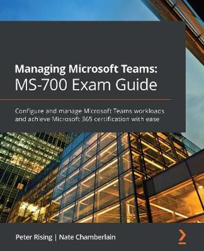 Managing Microsoft Teams: MS-700 Exam Guide - Peter Rising