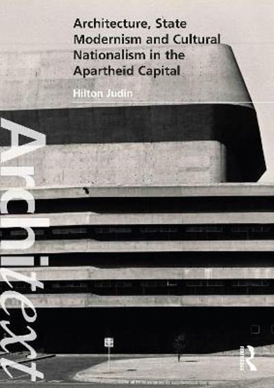 Architecture, State Modernism and Cultural Nationalism in the Apartheid Capital - Hilton Judin