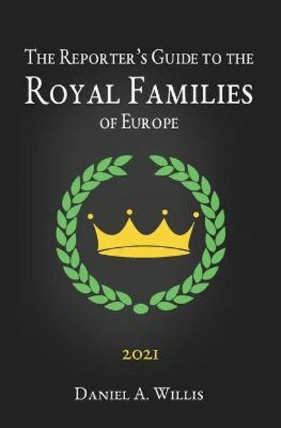 2021 Reporters Guide to the Royal Families of Europe - Daniel A Willis