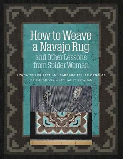 How to Weave a Navajo Rug and Other Lessons from Spider Woman - Lynda Pete