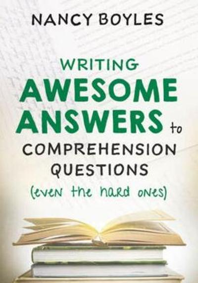 Writing Awesome Answers to Comprehension Questions (Even the Hard Ones) - Nancy Boyles