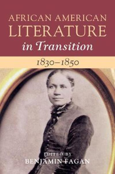 African American Literature in Transition, 1830-1850  : Volume 3 - Benjamin Fagan