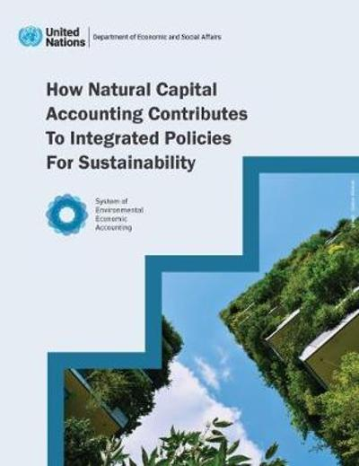 How natural capital accounting contributes to integrated policies for sustainability - United Nations.: Department for Economic and Social Affairs