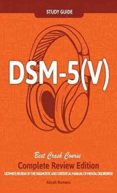 DSM - 5 (V) Study Guide Complete Review Edition! Best Overview! Ultimate Review of the Diagnostic and Statistical Manual of Mental Disorders! - Aliyah Romero