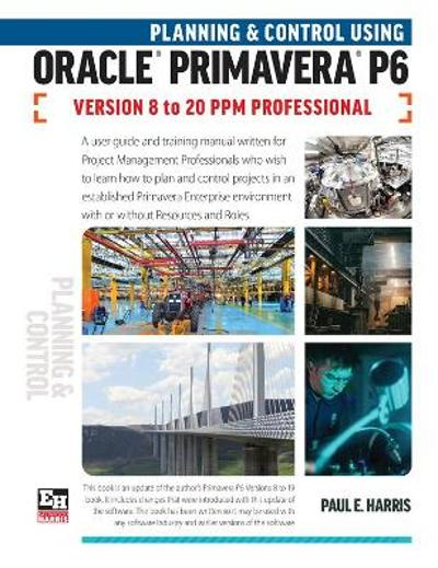 Planning and Control Using Oracle Primavera P6 Versions 8 to 20 PPM Professional - Paul E Harris