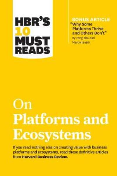"HBR's 10 Must Reads on Platforms and Ecosystems (with bonus article by ""Why Some Platforms Thrive and Others Don't"" By Feng Zhu and Marco Iansiti) - Harvard Business Review"