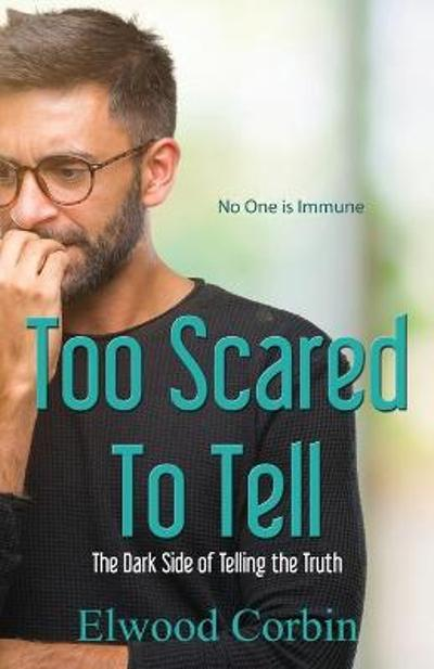 Too Scared To Tell, The Dark Side of Telling the Truth - Elwood Corbin