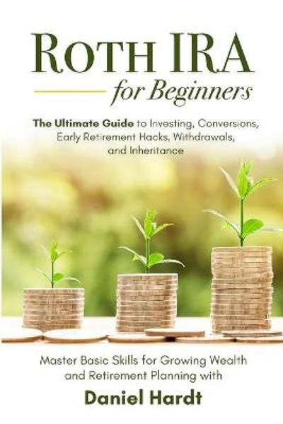 Roth IRA for Beginners - The Ultimate Guide to Investing, Conversions, Early Retirement Hacks, Withdrawals, and Inheritance - Daniel Hardt