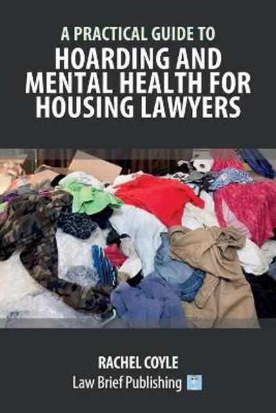 A Practical Guide to Hoarding and Mental Health for Housing Lawyers - Rachel Coyle