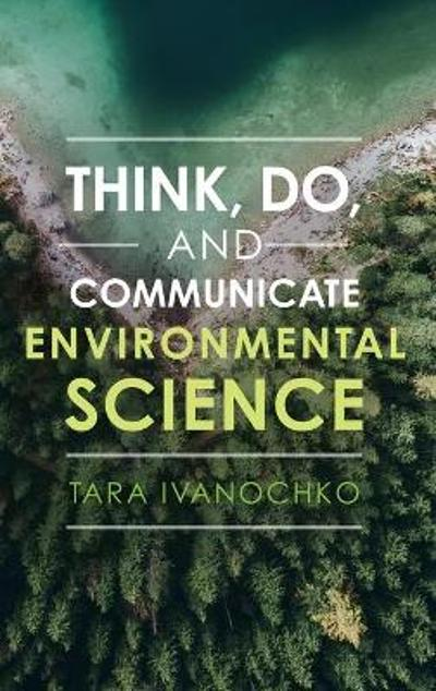 Think, Do, and Communicate Environmental Science - Tara Ivanochko