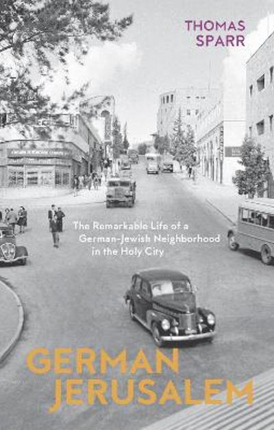 German Jerusalem - The Remarkable Life of a German-Jewish Neighborhood in the Holy City - Thomas Sparr