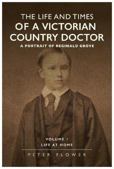 The Life And Times Of A Victorian Country Doctor : A Portrait Of Reginald Grove - Peter Flower